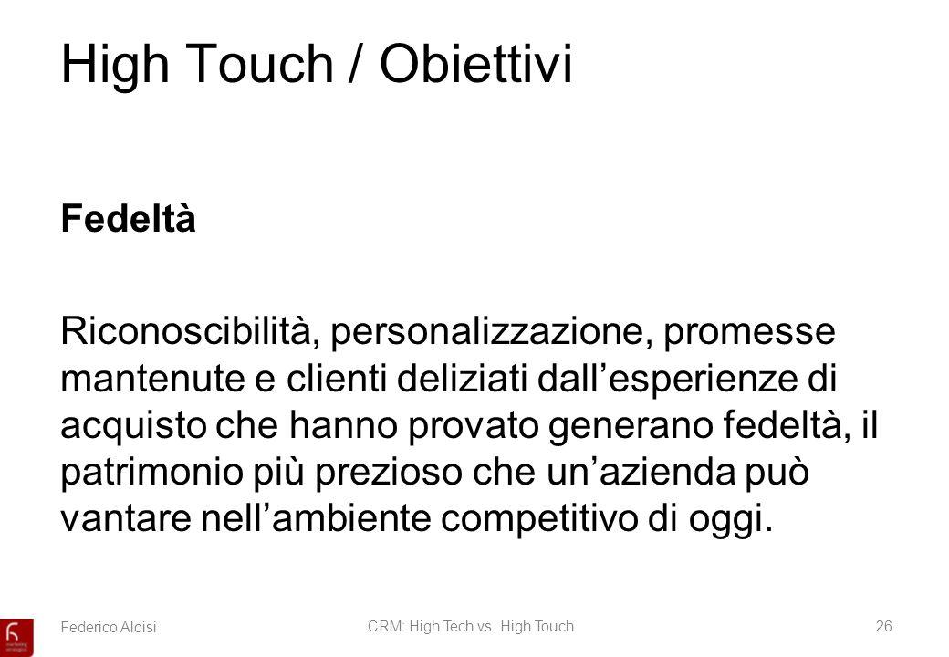 Federico AloisiCRM: High Tech vs. High Touch26 High Touch / Obiettivi Fedeltà Riconoscibilità, personalizzazione, promesse mantenute e clienti delizia
