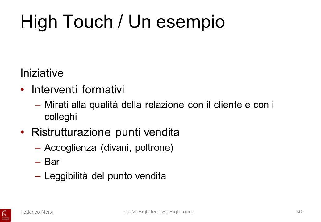 Federico AloisiCRM: High Tech vs. High Touch36 High Touch / Un esempio Iniziative Interventi formativi –Mirati alla qualità della relazione con il cli