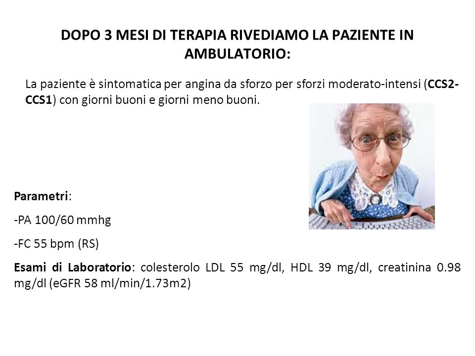 DOPO 3 MESI DI TERAPIA RIVEDIAMO LA PAZIENTE IN AMBULATORIO: Parametri: -PA 100/60 mmhg -FC 55 bpm (RS) Esami di Laboratorio: colesterolo LDL 55 mg/dl