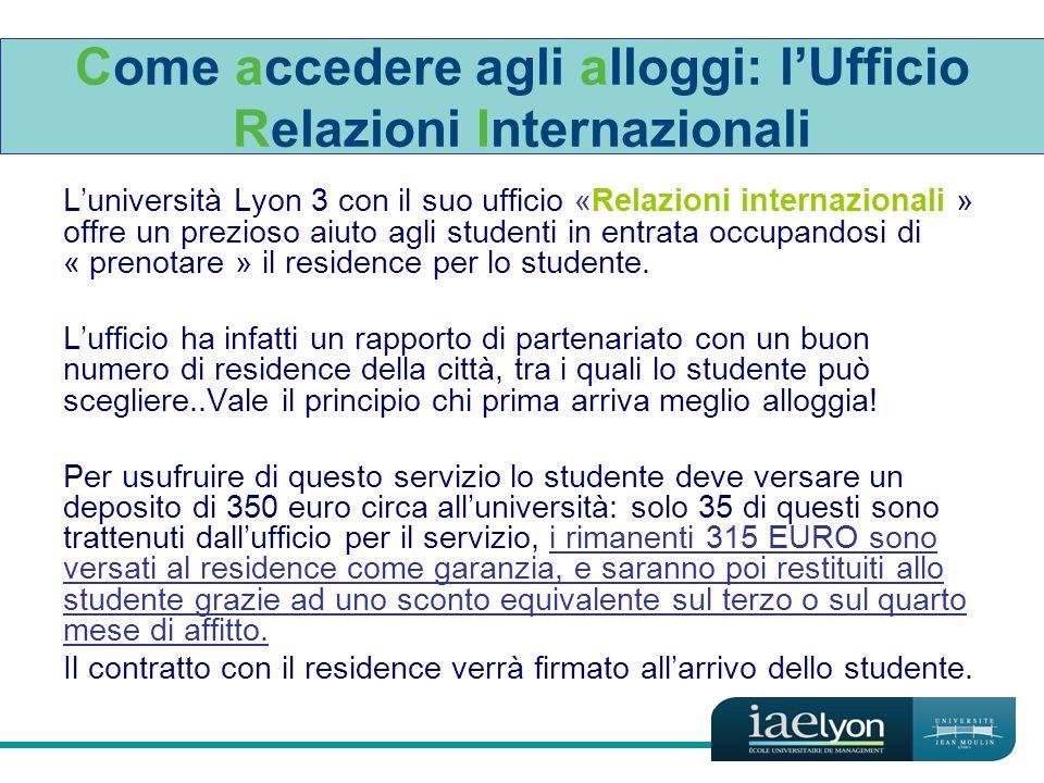 Come accedere agli alloggi: lUfficio Relazioni Internazionali Luniversità Lyon 3 con il suo ufficio «Relazioni internazionali » offre un prezioso aiuto agli studenti in entrata occupandosi di « prenotare » il residence per lo studente.