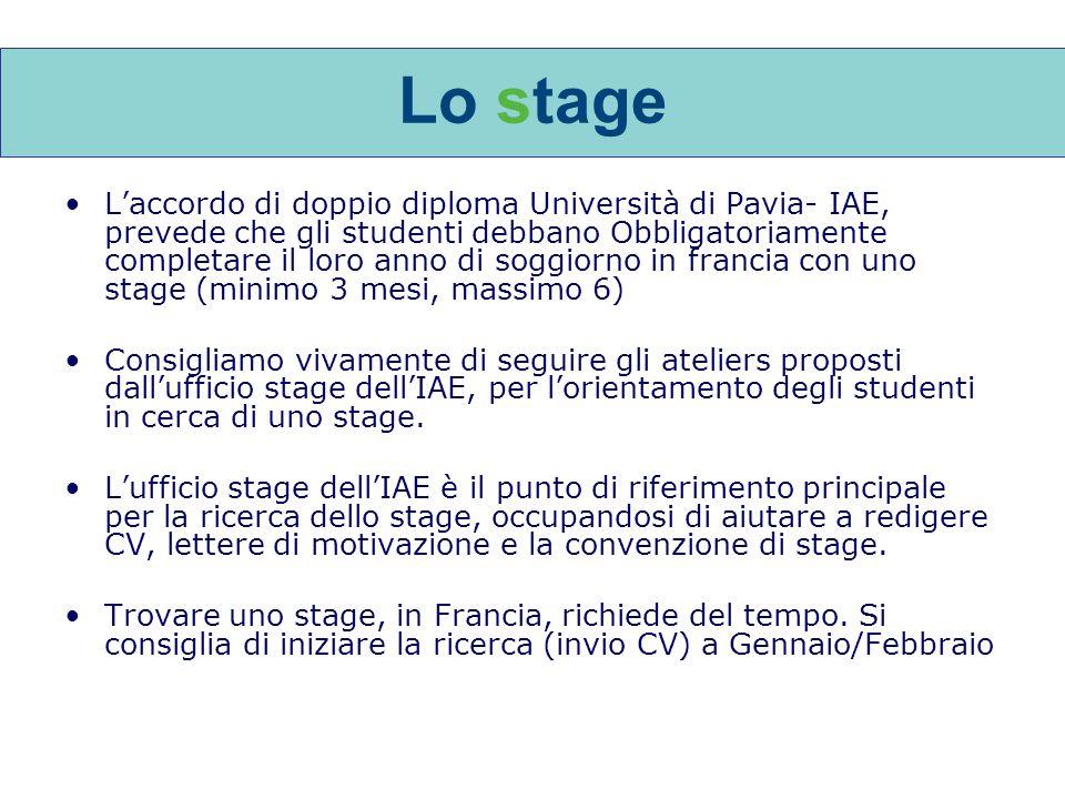 Lo stage Laccordo di doppio diploma Università di Pavia- IAE, prevede che gli studenti debbano Obbligatoriamente completare il loro anno di soggiorno in francia con uno stage (minimo 3 mesi, massimo 6) Consigliamo vivamente di seguire gli ateliers proposti dallufficio stage dellIAE, per lorientamento degli studenti in cerca di uno stage.