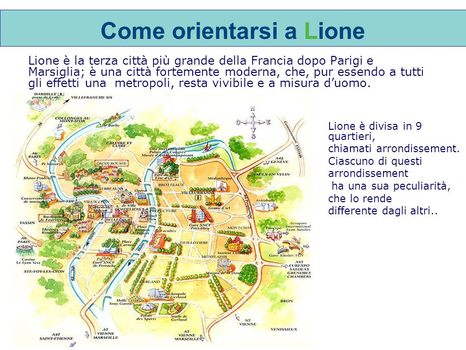Come orientarsi a Lione Lione è la terza città più grande della Francia dopo Parigi e Marsiglia; è una città fortemente moderna, che, pur essendo a tutti gli effetti una metropoli, resta vivibile e a misura duomo.