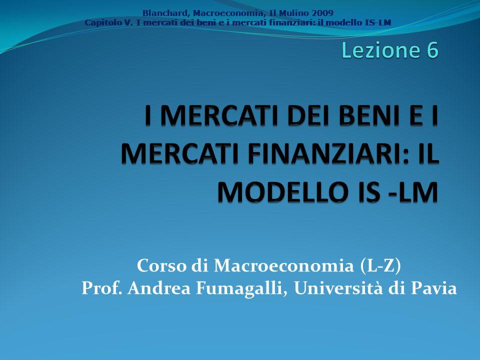 Blanchard, Macroeconomia, Il Mulino 2009 Capitolo V. I mercati dei beni e i mercati finanziari: il modello IS-LM Corso di Macroeconomia (L-Z) Prof. An