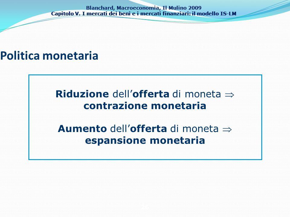Blanchard, Macroeconomia, Il Mulino 2009 Capitolo V. I mercati dei beni e i mercati finanziari: il modello IS-LM 26 Politica monetaria Riduzione dello