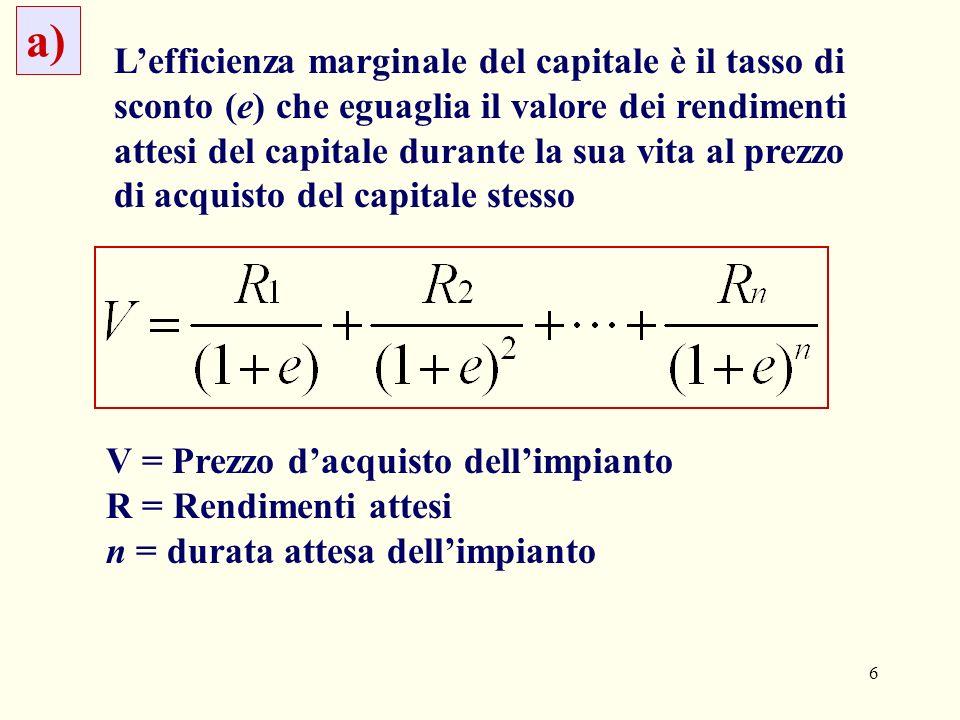 6 Lefficienza marginale del capitale è il tasso di sconto (e) che eguaglia il valore dei rendimenti attesi del capitale durante la sua vita al prezzo di acquisto del capitale stesso a) V = Prezzo dacquisto dellimpianto R = Rendimenti attesi n = durata attesa dellimpianto
