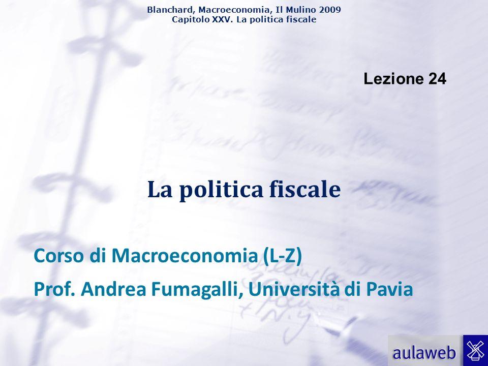 Blanchard, Macroeconomia, Il Mulino 2009 Capitolo XXV. La politica fiscale Lezione 24 La politica fiscale Corso di Macroeconomia (L-Z) Prof. Andrea Fu