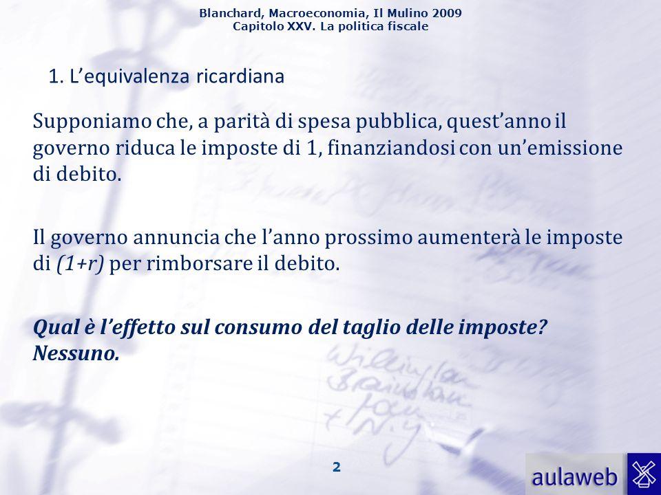 Blanchard, Macroeconomia, Il Mulino 2009 Capitolo XXV. La politica fiscale 2 1. Lequivalenza ricardiana Supponiamo che, a parità di spesa pubblica, qu