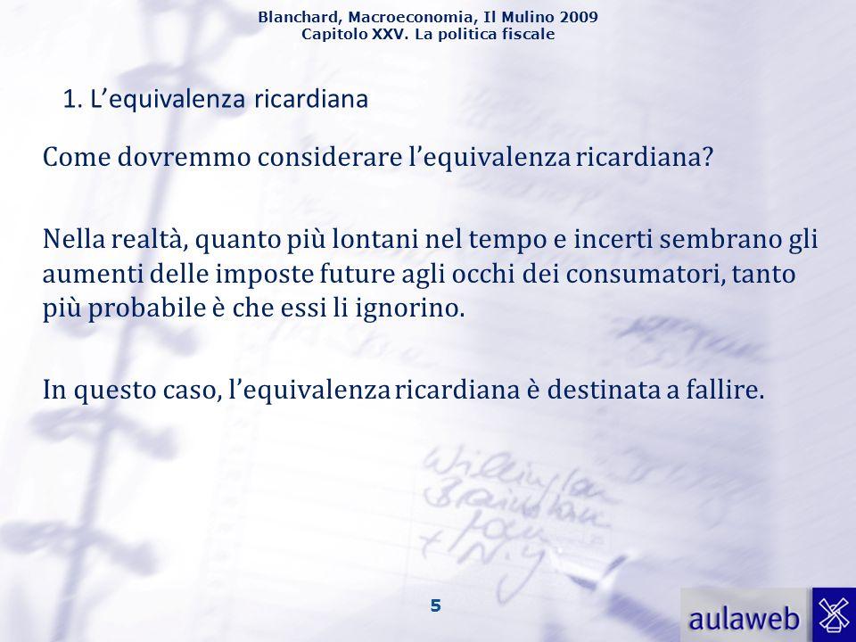 Blanchard, Macroeconomia, Il Mulino 2009 Capitolo XXV. La politica fiscale 5 1. Lequivalenza ricardiana Come dovremmo considerare lequivalenza ricardi