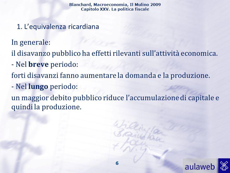 Blanchard, Macroeconomia, Il Mulino 2009 Capitolo XXV. La politica fiscale 6 1. Lequivalenza ricardiana In generale: il disavanzo pubblico ha effetti