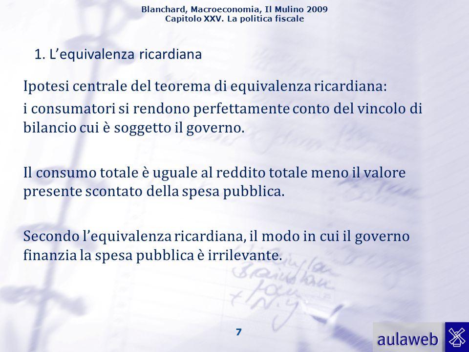 Blanchard, Macroeconomia, Il Mulino 2009 Capitolo XXV. La politica fiscale 7 1. Lequivalenza ricardiana Ipotesi centrale del teorema di equivalenza ri