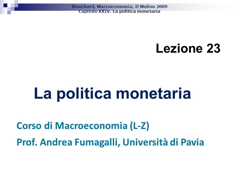 Blanchard, Macroeconomia, Il Mulino 2009 Capitolo XXIV. La politica monetaria Lezione 23 La politica monetaria Corso di Macroeconomia (L-Z) Prof. Andr