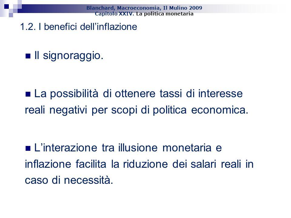 Blanchard, Macroeconomia, Il Mulino 2009 Capitolo XXIV. La politica monetaria 10 1.2. I benefici dellinflazione Il signoraggio. La possibilità di otte