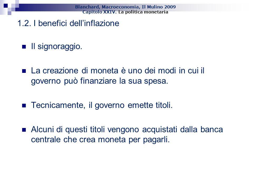 Blanchard, Macroeconomia, Il Mulino 2009 Capitolo XXIV. La politica monetaria 11 Il signoraggio. La creazione di moneta è uno dei modi in cui il gover