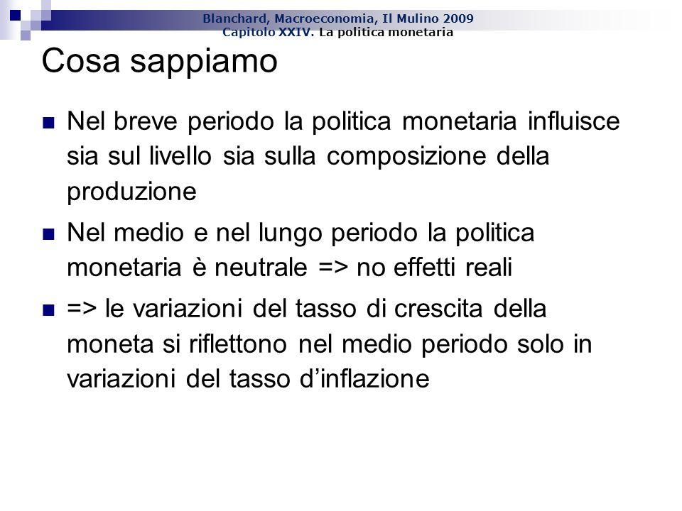 Blanchard, Macroeconomia, Il Mulino 2009 Capitolo XXIV. La politica monetaria Cosa sappiamo Nel breve periodo la politica monetaria influisce sia sul