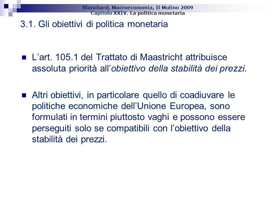 Blanchard, Macroeconomia, Il Mulino 2009 Capitolo XXIV. La politica monetaria 23 3.1. Gli obiettivi di politica monetaria Lart. 105.1 del Trattato di