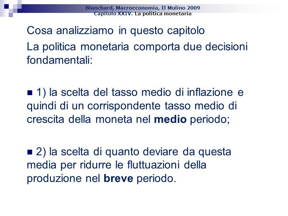 Blanchard, Macroeconomia, Il Mulino 2009 Capitolo XXIV. La politica monetaria 3 Cosa analizziamo in questo capitolo La politica monetaria comporta due