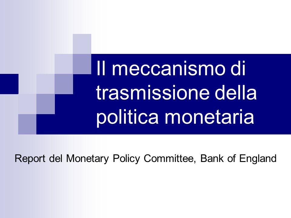 Report del Monetary Policy Committee, Bank of England Il meccanismo di trasmissione della politica monetaria