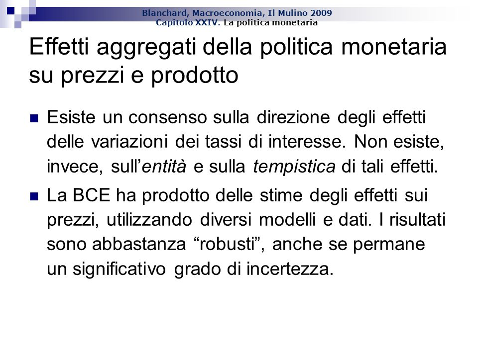 Blanchard, Macroeconomia, Il Mulino 2009 Capitolo XXIV. La politica monetaria Effetti aggregati della politica monetaria su prezzi e prodotto Esiste u