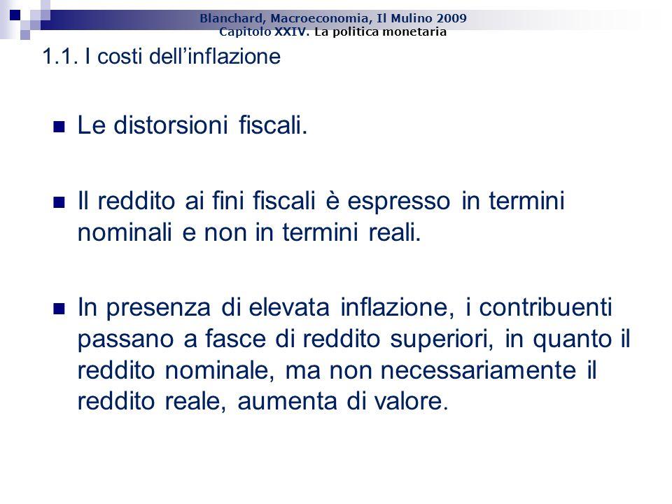 Blanchard, Macroeconomia, Il Mulino 2009 Capitolo XXIV. La politica monetaria 7 1.1. I costi dellinflazione Le distorsioni fiscali. Il reddito ai fini