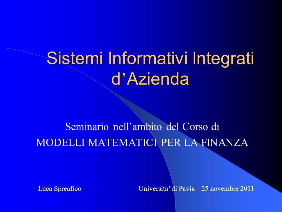 Sistemi Informativi Integrati d Azienda Seminario nellambito del Corso di MODELLI MATEMATICI PER LA FINANZA Luca Spreafico Universita di Pavia – 25 no