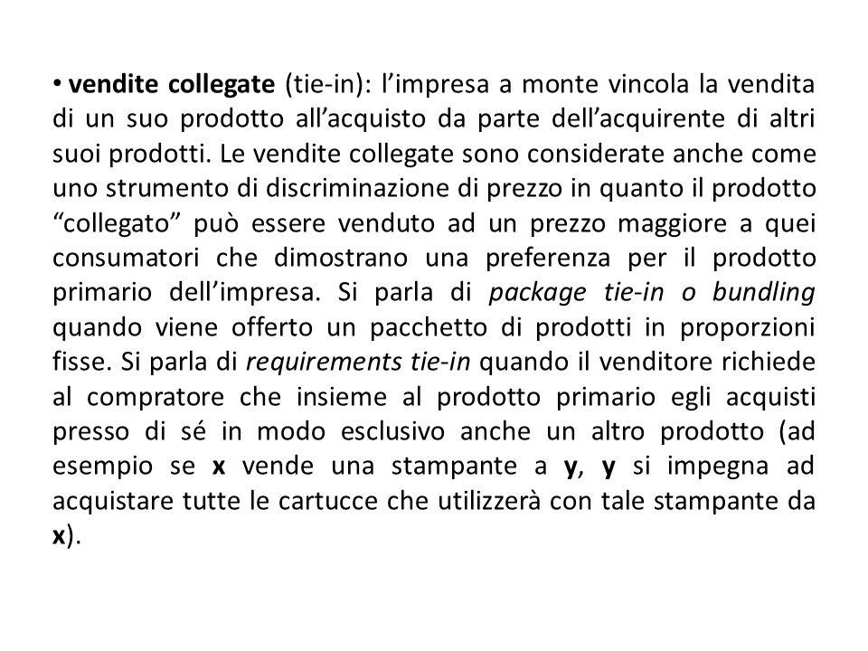 vendite collegate (tie-in): limpresa a monte vincola la vendita di un suo prodotto allacquisto da parte dellacquirente di altri suoi prodotti. Le vend