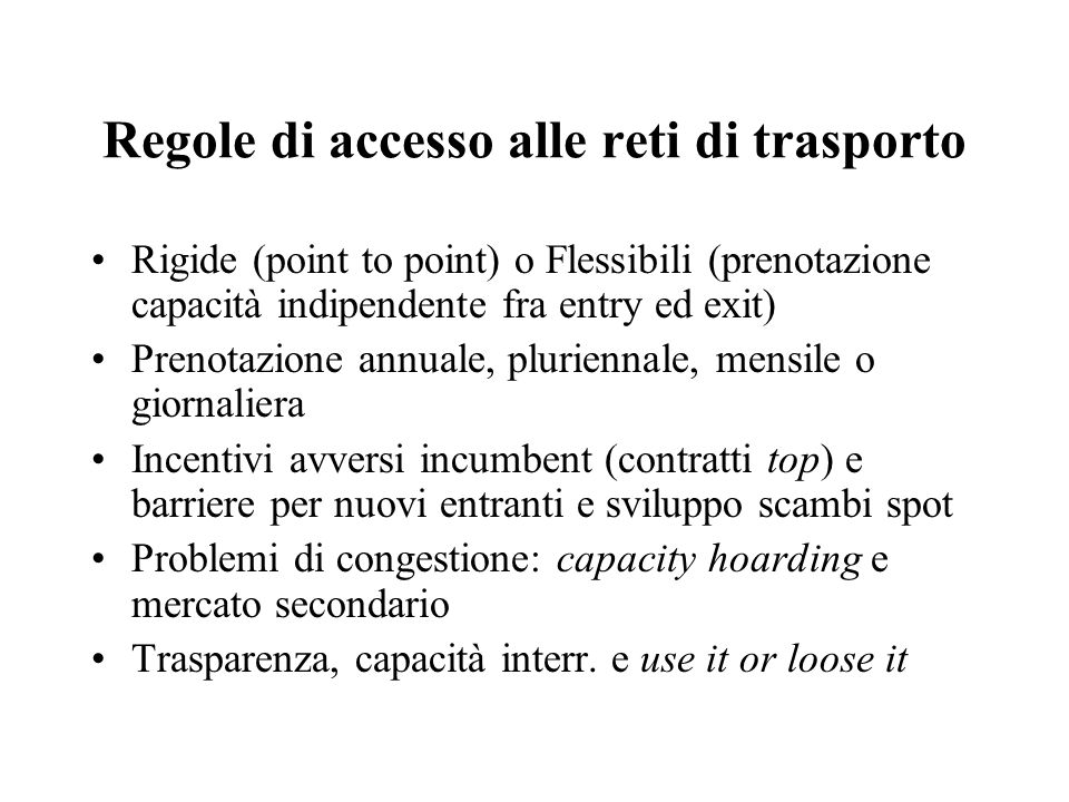 Tariffe di trasporto: criteri, I Monopolio e pipe-to-pipe competition Differenze rispetto al network delle TELECOM ed ELETTRICO Criteri: distanza, francobollo, entry-exit Cost reflectivity: nelle reti magliate richiede entry- exit Tariffe point-to-point creano barriere Tariffe entry-exit segnalano congestioni
