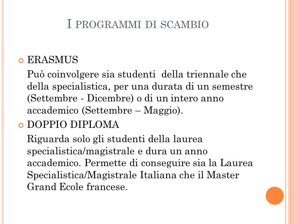 I PROGRAMMI DI SCAMBIO ERASMUS Può coinvolgere sia studenti della triennale che della specialistica, per una durata di un semestre (Settembre - Dicembre) o di un intero anno accademico (Settembre – Maggio).