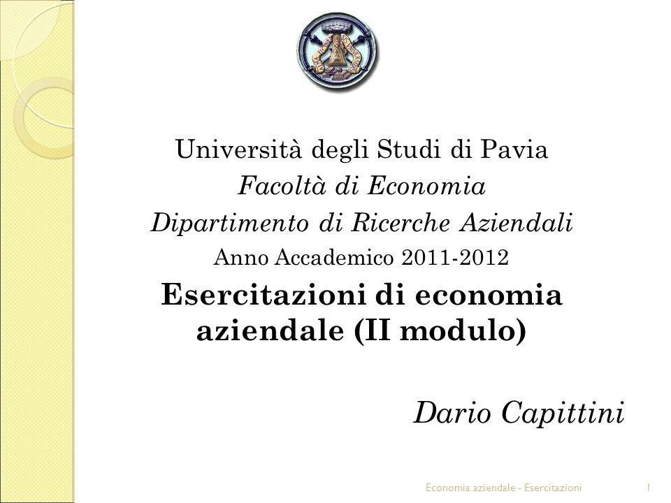 Economia aziendale - Esercitazioni1 Università degli Studi di Pavia Facoltà di Economia Dipartimento di Ricerche Aziendali Anno Accademico 2011-2012 Esercitazioni di economia aziendale (II modulo) Dario Capittini
