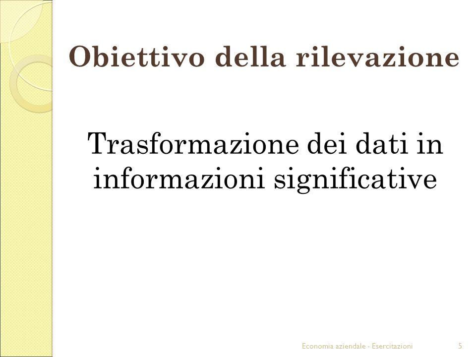 Economia aziendale - Esercitazioni5 Obiettivo della rilevazione Trasformazione dei dati in informazioni significative