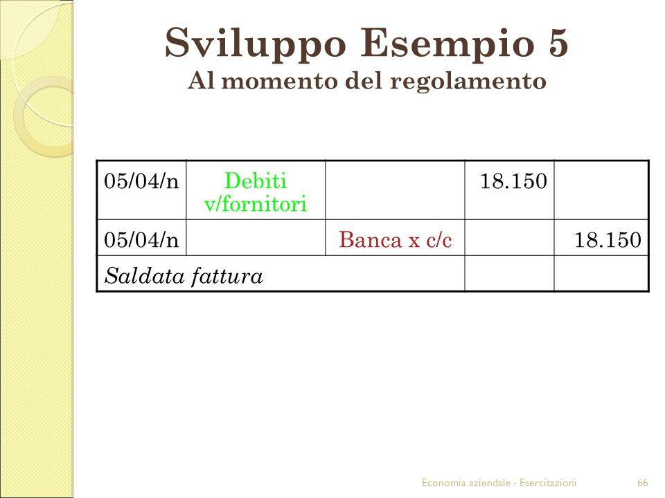 Economia aziendale - Esercitazioni66 Sviluppo Esempio 5 Al momento del regolamento 05/04/nDebiti v/fornitori 18.150 05/04/nBanca x c/c18.150 Saldata fattura