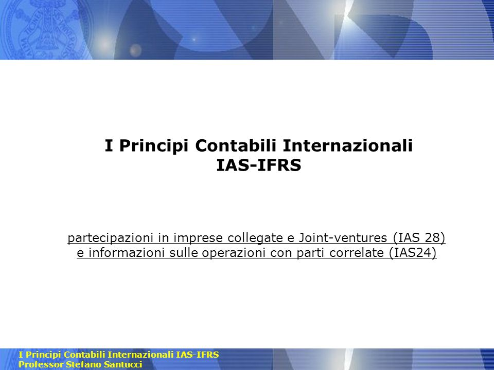 I Principi Contabili Internazionali IAS-IFRS Professor Stefano Santucci Sommario Analisi dei seguenti principi contabili internazionali -IAS 28- Investments in associates and Joint Ventures -IAS 24 - Related Parties Disclosures 2