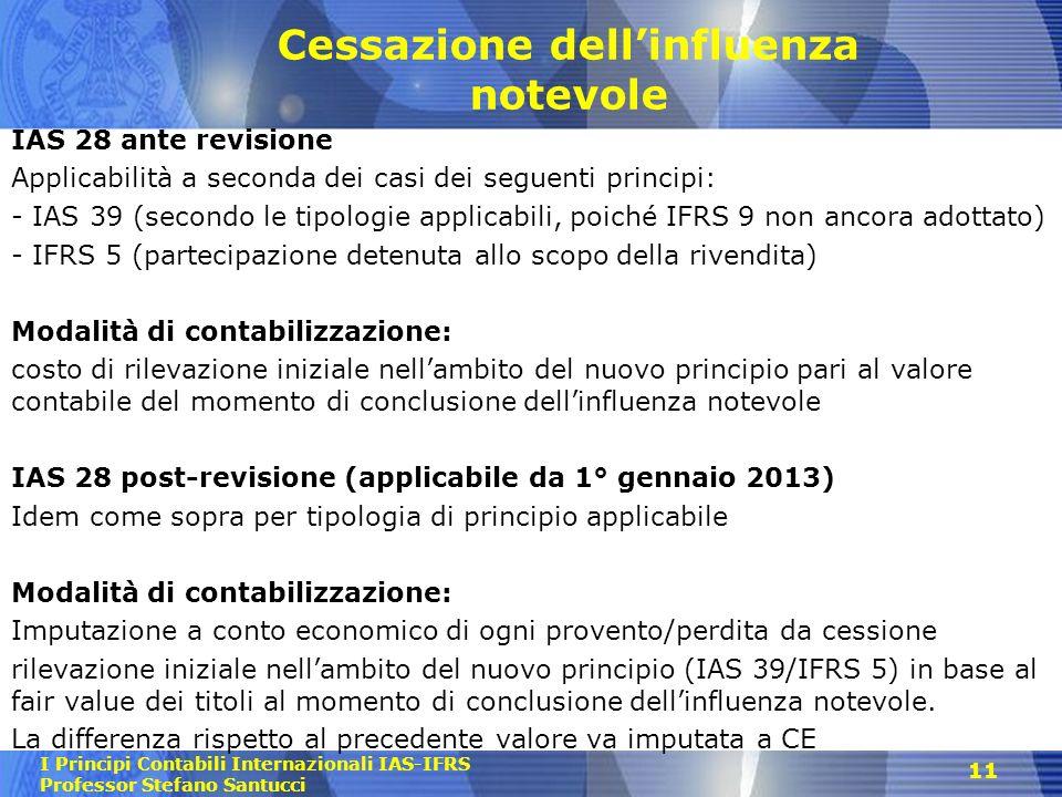 I Principi Contabili Internazionali IAS-IFRS Professor Stefano Santucci Cessazione dellinfluenza notevole IAS 28 ante revisione Applicabilità a second
