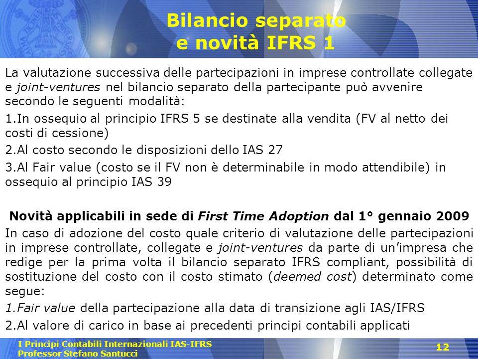 I Principi Contabili Internazionali IAS-IFRS Professor Stefano Santucci Bilancio separato e novità IFRS 1 La valutazione successiva delle partecipazio
