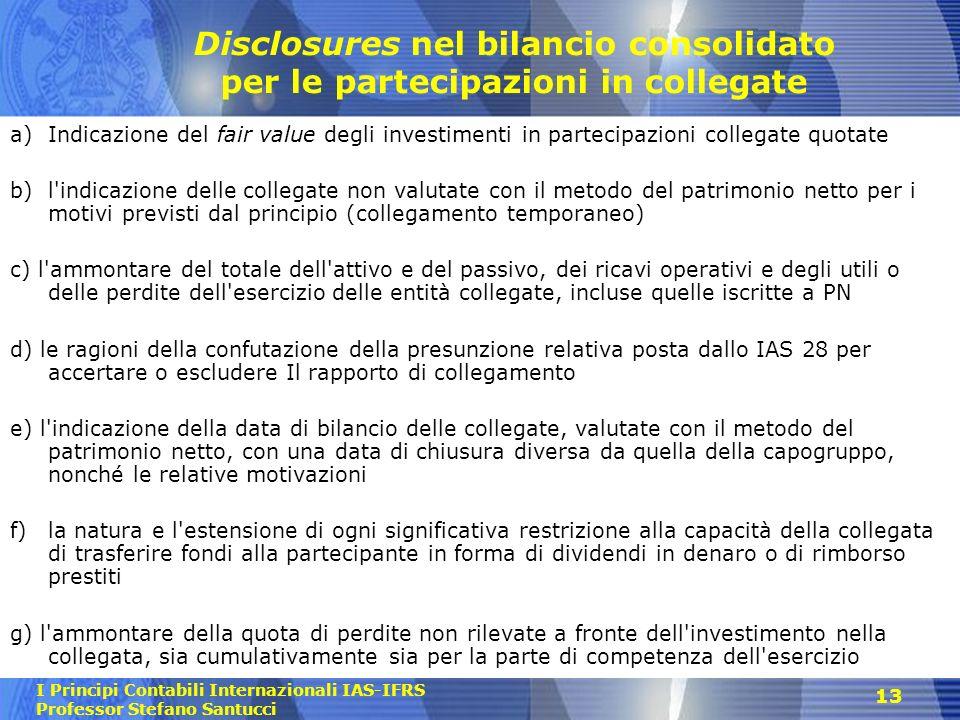 I Principi Contabili Internazionali IAS-IFRS Professor Stefano Santucci 13 Disclosures nel bilancio consolidato per le partecipazioni in collegate a)I