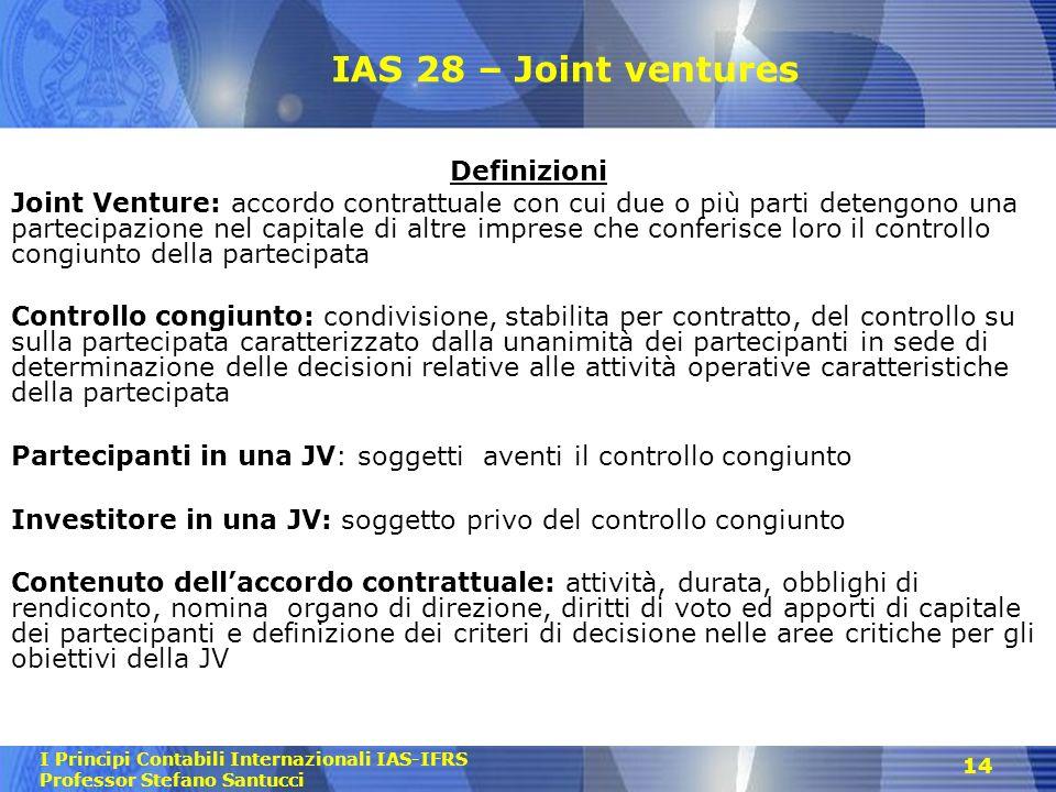 I Principi Contabili Internazionali IAS-IFRS Professor Stefano Santucci 14 IAS 28 – Joint ventures Definizioni Joint Venture: accordo contrattuale con