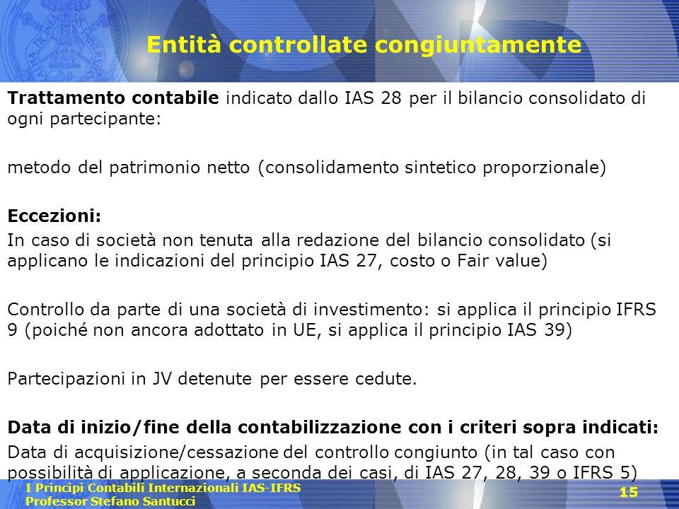I Principi Contabili Internazionali IAS-IFRS Professor Stefano Santucci 15 Entità controllate congiuntamente Trattamento contabile indicato dallo IAS