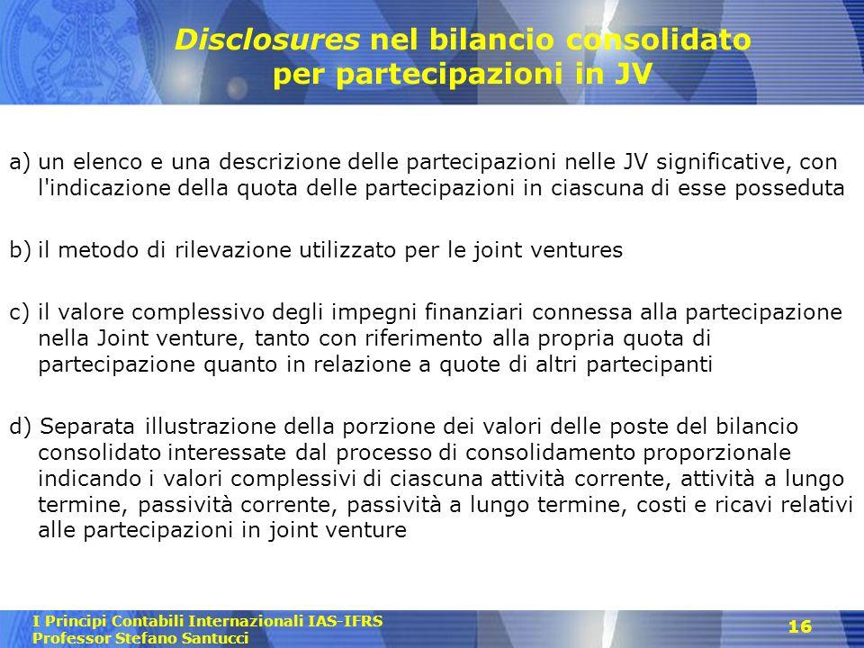 I Principi Contabili Internazionali IAS-IFRS Professor Stefano Santucci 16 Disclosures nel bilancio consolidato per partecipazioni in JV a)un elenco e