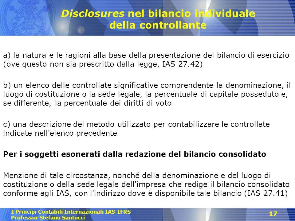 I Principi Contabili Internazionali IAS-IFRS Professor Stefano Santucci 17 Disclosures nel bilancio individuale della controllante a) la natura e le r