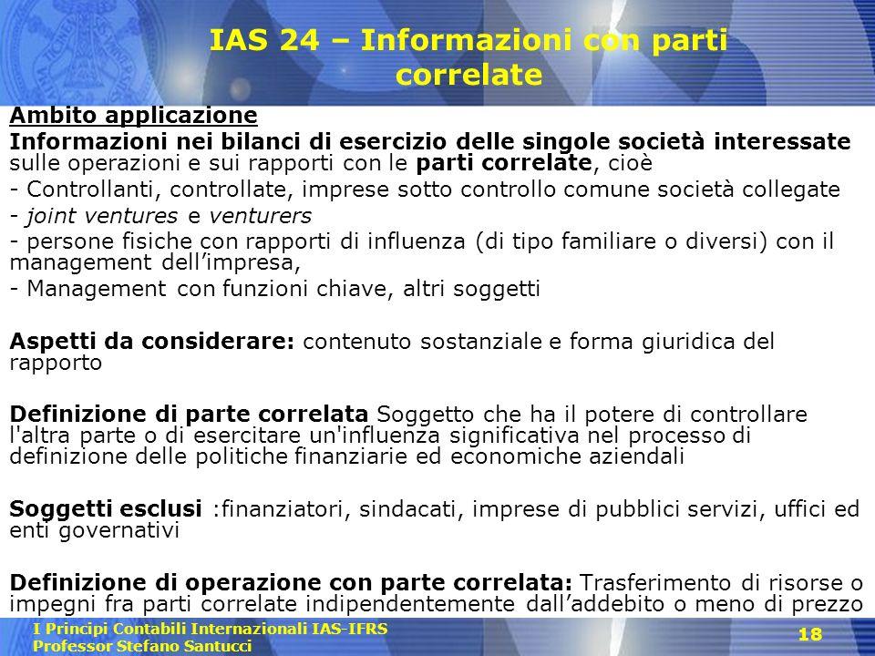 I Principi Contabili Internazionali IAS-IFRS Professor Stefano Santucci 18 IAS 24 – Informazioni con parti correlate Ambito applicazione Informazioni