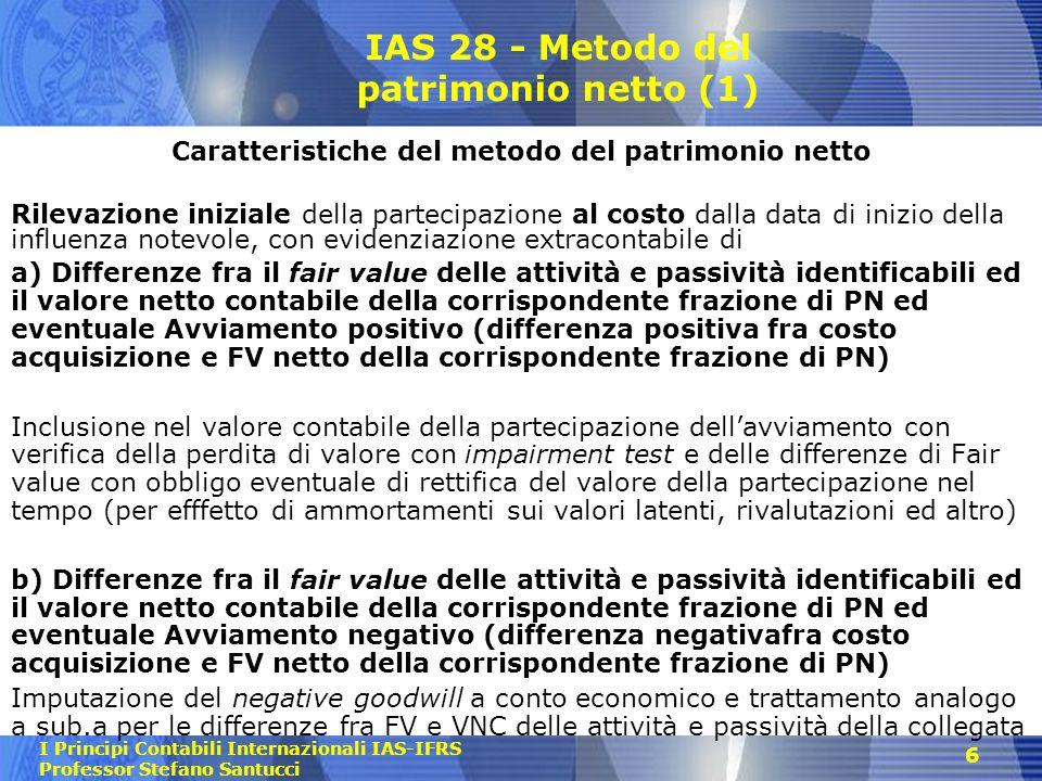 I Principi Contabili Internazionali IAS-IFRS Professor Stefano Santucci 6 IAS 28 - Metodo del patrimonio netto (1) Caratteristiche del metodo del patr