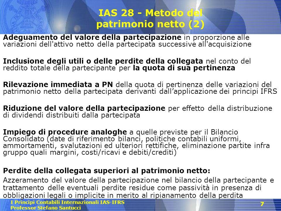 I Principi Contabili Internazionali IAS-IFRS Professor Stefano Santucci 7 IAS 28 - Metodo del patrimonio netto (2) Adeguamento del valore della partec
