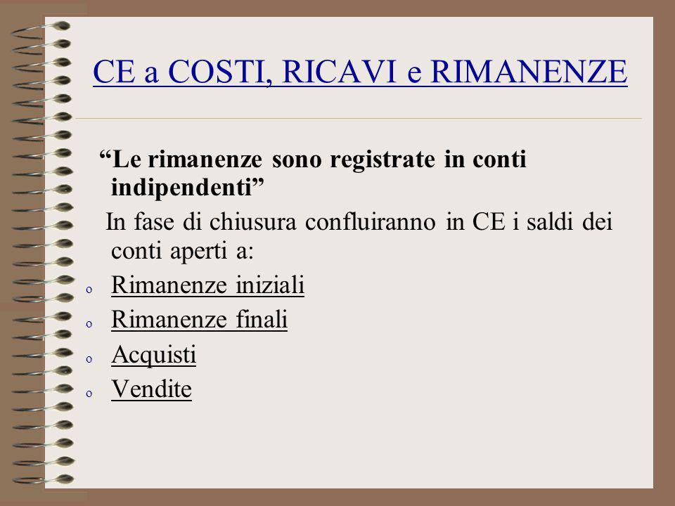 CE a COSTI, RICAVI e RIMANENZE Le rimanenze sono registrate in conti indipendenti In fase di chiusura confluiranno in CE i saldi dei conti aperti a: o