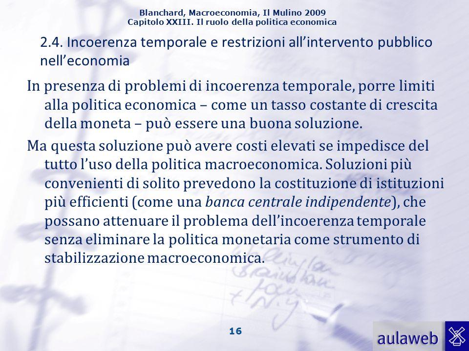 Blanchard, Macroeconomia, Il Mulino 2009 Capitolo XXIII. Il ruolo della politica economica 16 In presenza di problemi di incoerenza temporale, porre l