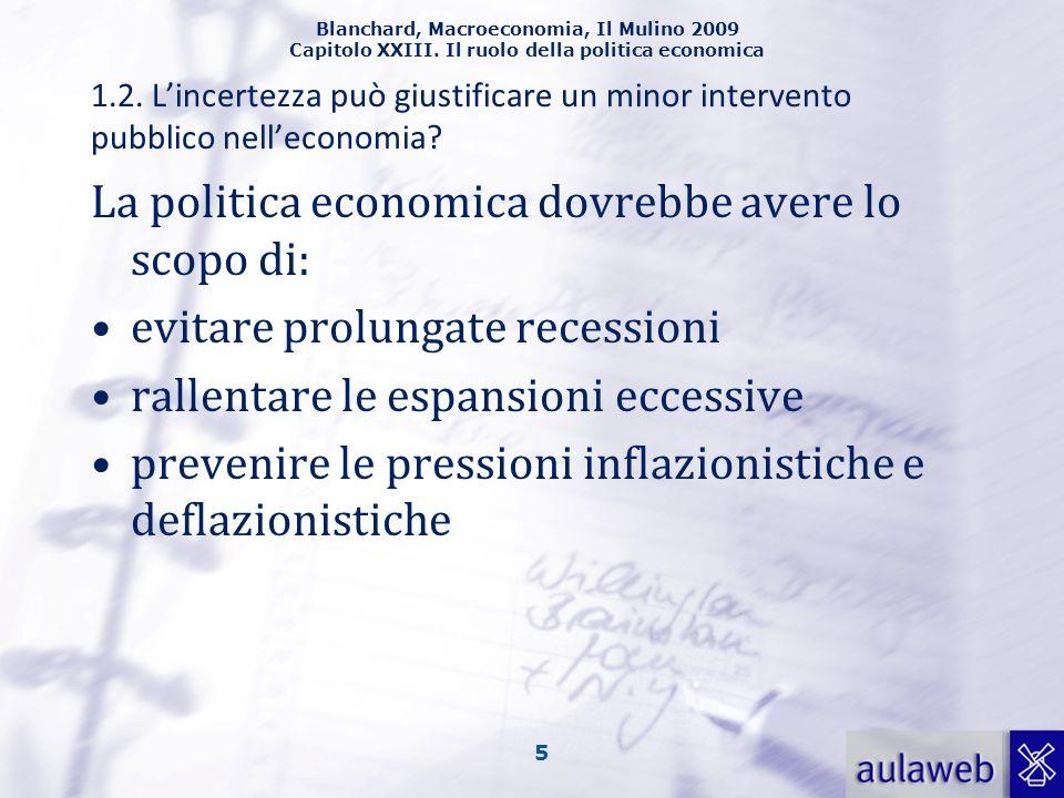 Blanchard, Macroeconomia, Il Mulino 2009 Capitolo XXIII. Il ruolo della politica economica 5 La politica economica dovrebbe avere lo scopo di: evitare
