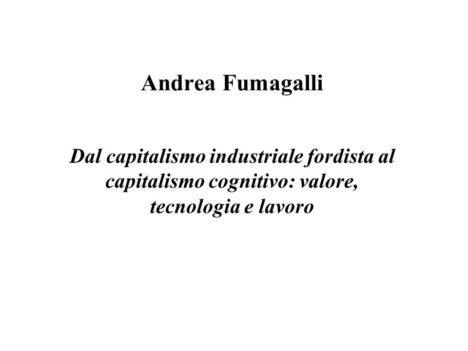 Andrea Fumagalli Dal capitalismo industriale fordista al capitalismo cognitivo: valore, tecnologia e lavoro