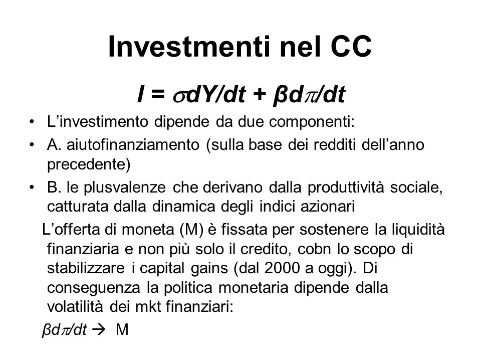Investmenti nel CC I = dY/dt + βd /dt Linvestimento dipende da due componenti: A. aiutofinanziamento (sulla base dei redditi dellanno precedente) B. l