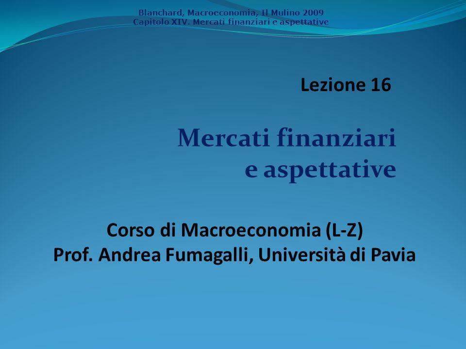 Blanchard, Macroeconomia, Il Mulino 2009 Capitolo XIV. Mercati finanziari e aspettative Mercati finanziari e aspettative Corso di Macroeconomia (L-Z)