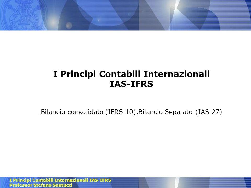 I Principi Contabili Internazionali IAS-IFRS Professor Stefano Santucci I Principi Contabili Internazionali IAS-IFRS Bilancio consolidato (IFRS 10),Bi