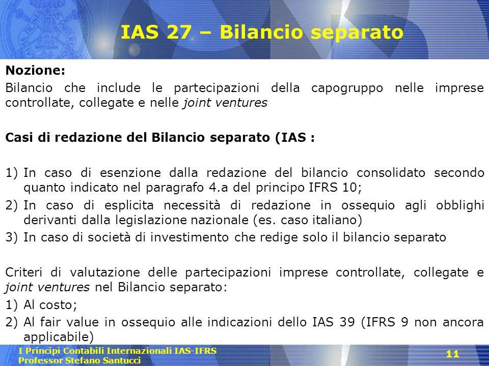 I Principi Contabili Internazionali IAS-IFRS Professor Stefano Santucci IAS 27 – Bilancio separato Nozione: Bilancio che include le partecipazioni del