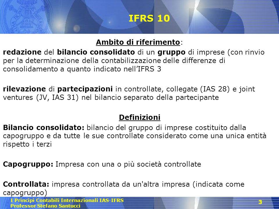 I Principi Contabili Internazionali IAS-IFRS Professor Stefano Santucci 3 IFRS 10 Ambito di riferimento: redazione del bilancio consolidato di un grup